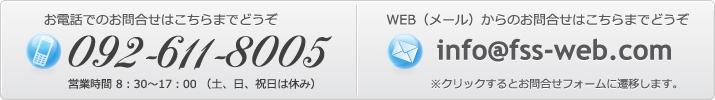 お電話でのお問合せはこちらまでどうぞ 092-611-8005 営業時間 8:30~17:00 (土、日、祝日は休み) WEB(メール)からのお問合せはこちらまでどうぞ info@fss-web.com ※クリックするとお問合せフォームに遷移します。